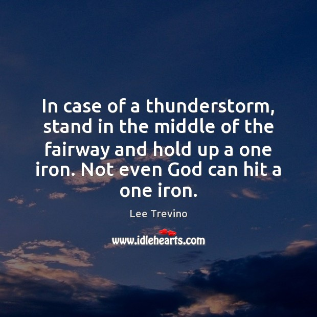 In case of a thunderstorm, stand in the middle of the fairway Lee Trevino Picture Quote