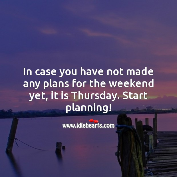 In case you have not made any plans for the weekend yet, it is Thursday. Thursday Quotes Image
