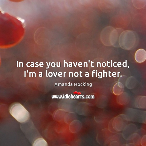 In case you haven't noticed, I'm a lover not a fighter. Amanda Hocking Picture Quote