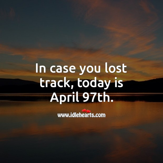 In case you lost track, today is April 97th. Funny Quotes Image