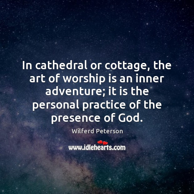 In cathedral or cottage, the art of worship is an inner adventure; Wilferd Peterson Picture Quote