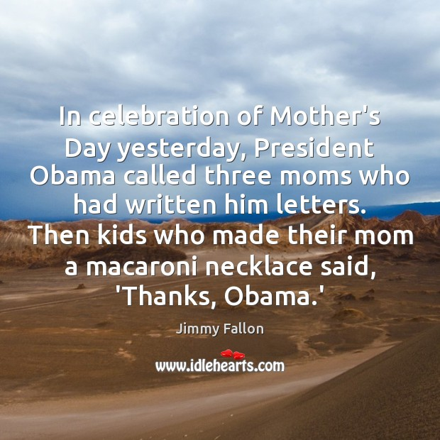 In celebration of Mother's Day yesterday, President Obama called three moms who Mother's Day Quotes Image