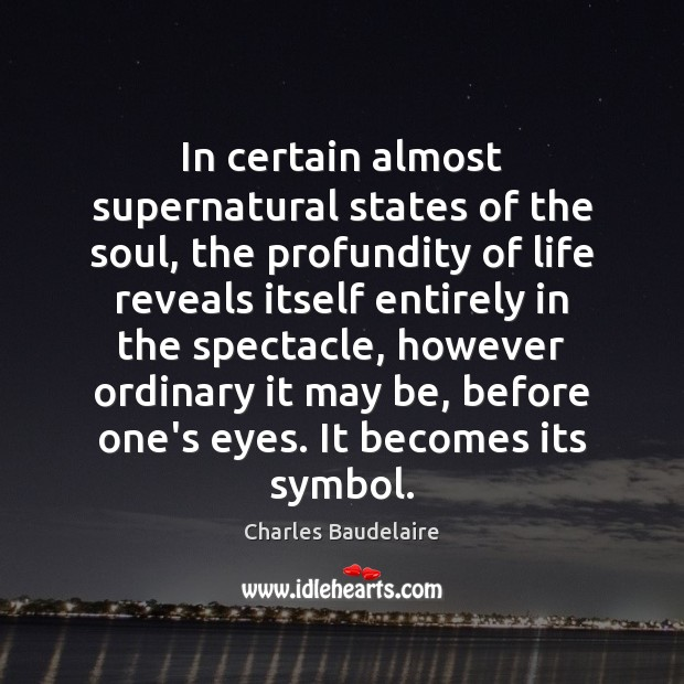 In certain almost supernatural states of the soul, the profundity of life Charles Baudelaire Picture Quote