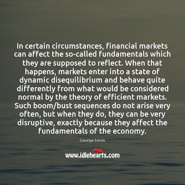 In certain circumstances, financial markets can affect the so-called fundamentals which they George Soros Picture Quote
