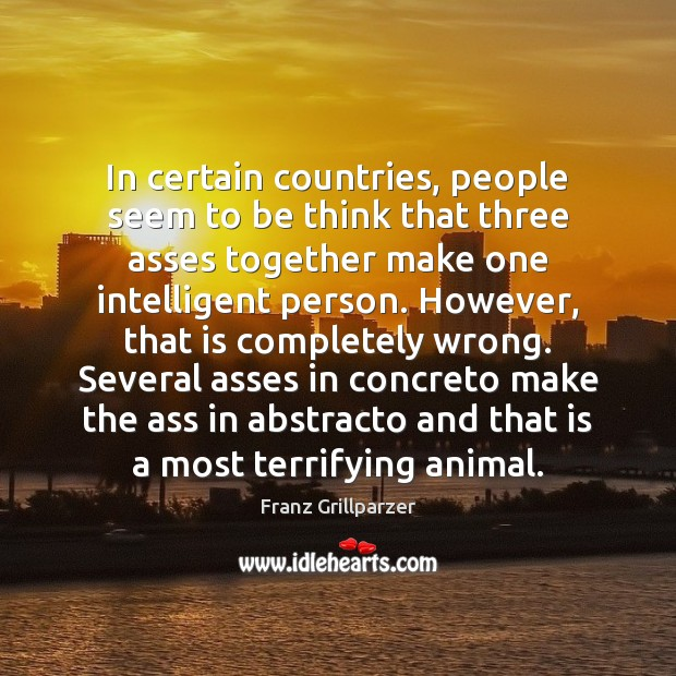 In certain countries, people seem to be think that three asses together Franz Grillparzer Picture Quote