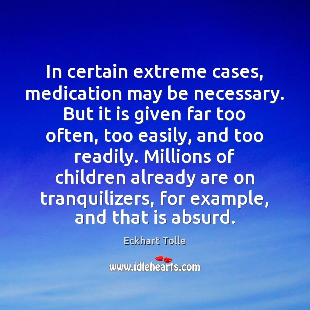 In certain extreme cases, medication may be necessary. But it is given Eckhart Tolle Picture Quote