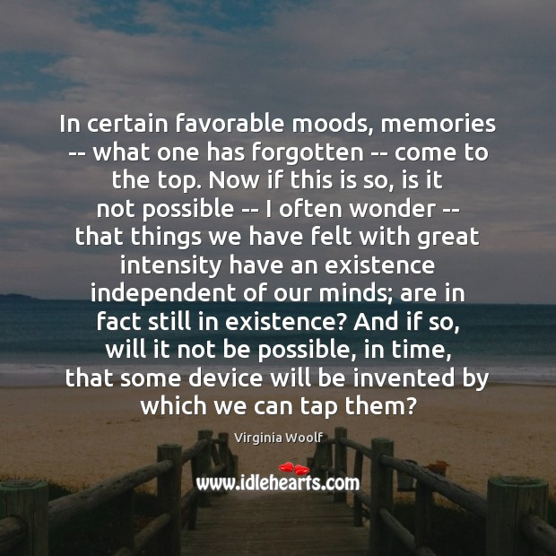 In certain favorable moods, memories — what one has forgotten — come Virginia Woolf Picture Quote