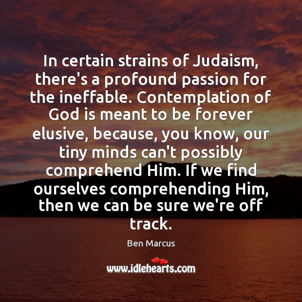 In certain strains of Judaism, there's a profound passion for the ineffable. Ben Marcus Picture Quote
