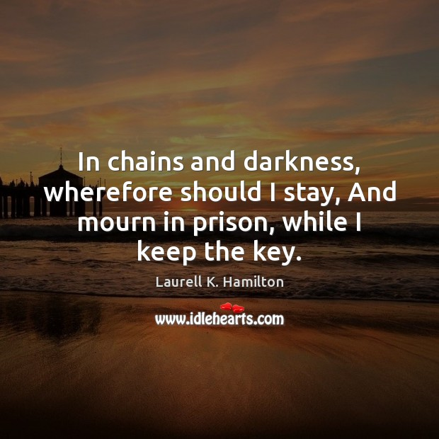 Image, In chains and darkness, wherefore should I stay, And mourn in prison,