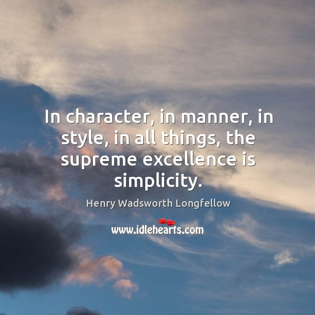 In character, in manner, in style, in all things, the supreme excellence is simplicity. Image