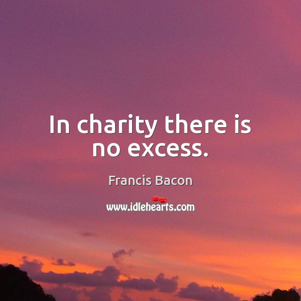 In charity there is no excess. Francis Bacon Picture Quote