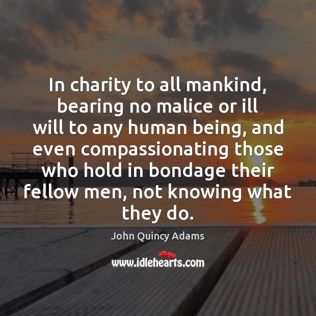 In charity to all mankind, bearing no malice or ill will to John Quincy Adams Picture Quote