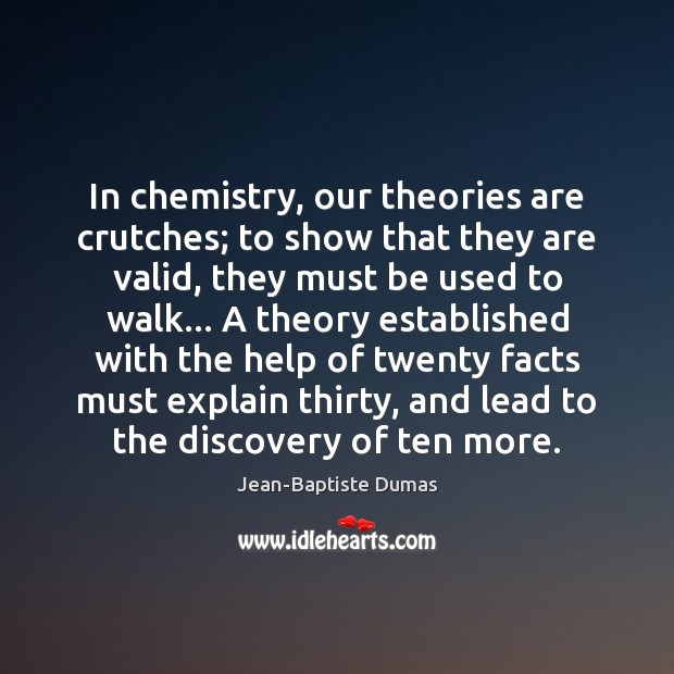 In chemistry, our theories are crutches; to show that they are valid, Jean-Baptiste Dumas Picture Quote