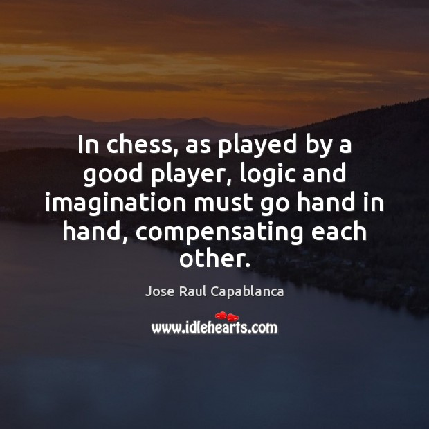 In chess, as played by a good player, logic and imagination must Jose Raul Capablanca Picture Quote