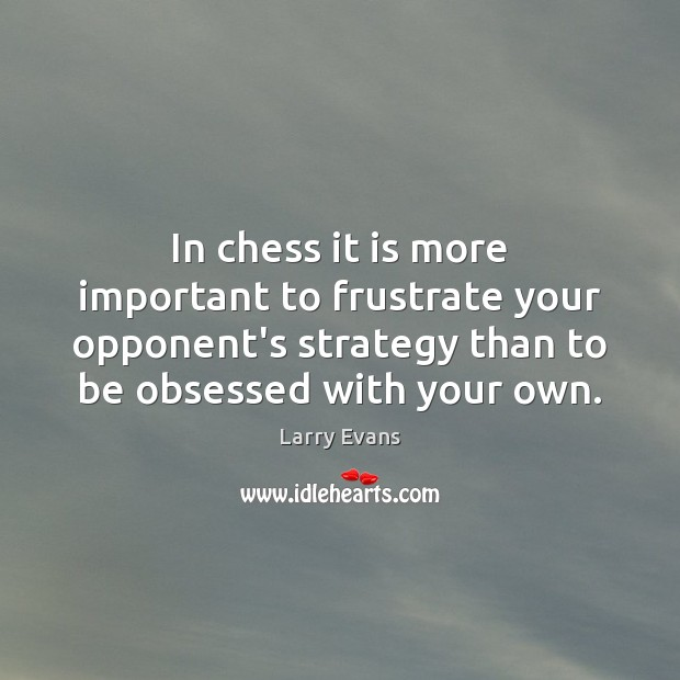In chess it is more important to frustrate your opponent's strategy than Image