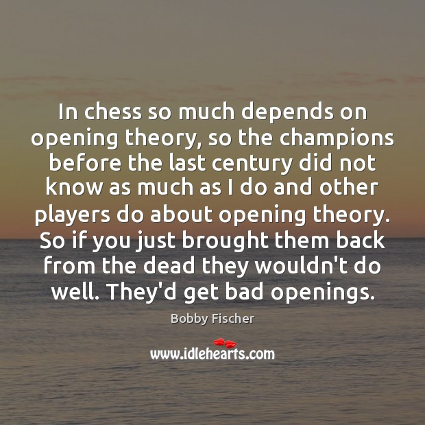 In chess so much depends on opening theory, so the champions before Bobby Fischer Picture Quote