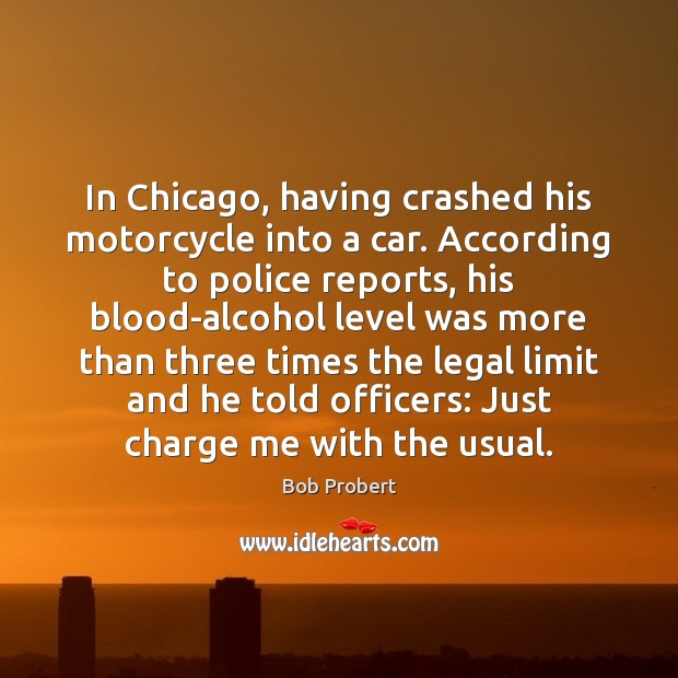 In Chicago, having crashed his motorcycle into a car. According to police Legal Quotes Image