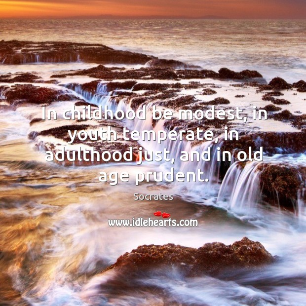 In childhood be modest, in youth temperate, in adulthood just, and in old age prudent. Image