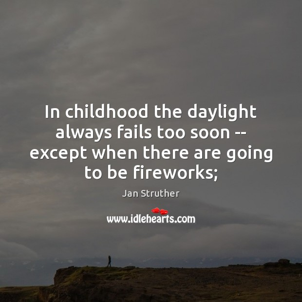 In childhood the daylight always fails too soon — except when there Jan Struther Picture Quote