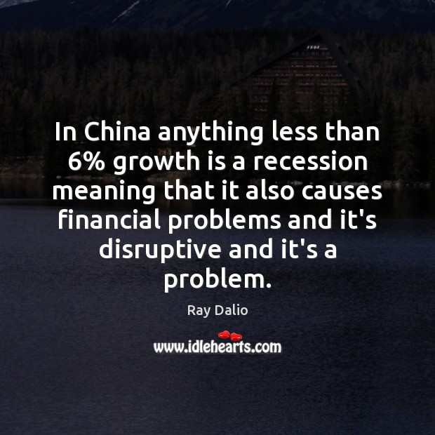 In China anything less than 6% growth is a recession meaning that it Ray Dalio Picture Quote