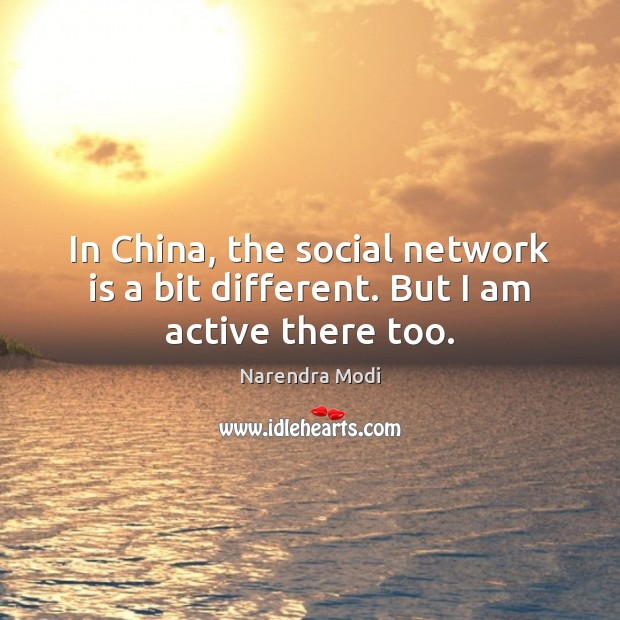 In China, the social network is a bit different. But I am active there too. Narendra Modi Picture Quote