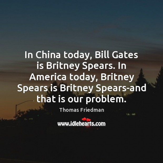 In China today, Bill Gates is Britney Spears. In America today, Britney Thomas Friedman Picture Quote