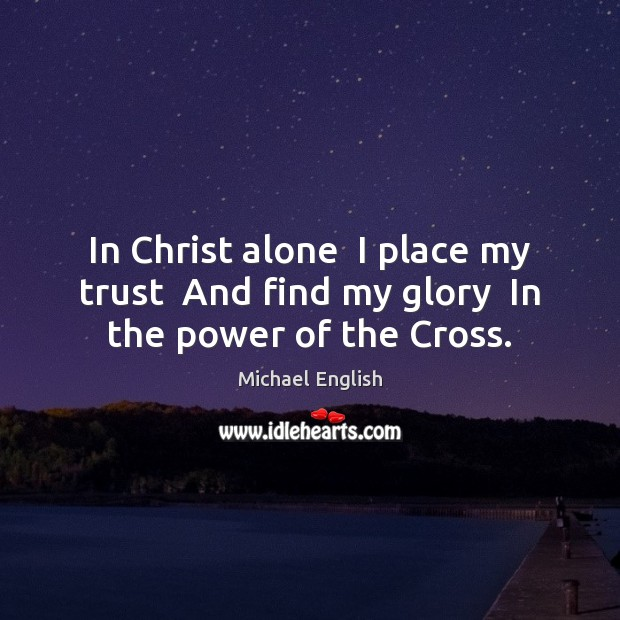 In Christ alone  I place my trust  And find my glory  In the power of the Cross. Image