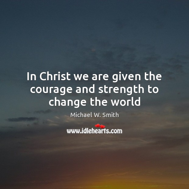 In Christ we are given the courage and strength to change the world Image