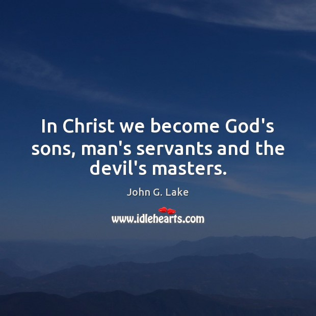 In Christ we become God's sons, man's servants and the devil's masters. Image