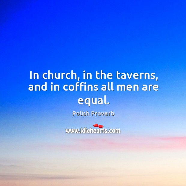 In church, in the taverns, and in coffins all men are equal. Polish Proverbs Image