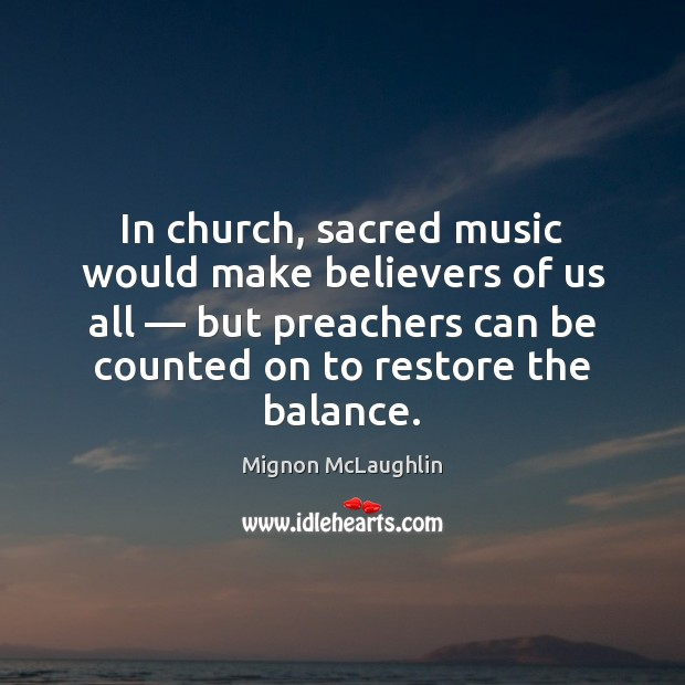 In church, sacred music would make believers of us all — but preachers Mignon McLaughlin Picture Quote