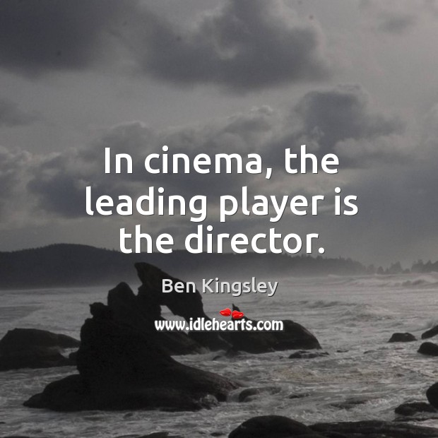 Image, In cinema, the leading player is the director.