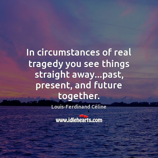 In circumstances of real tragedy you see things straight away…past, present, Louis-Ferdinand Céline Picture Quote