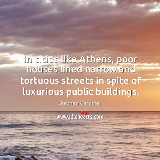 In cities like athens, poor houses lined narrow and tortuous streets in spite of luxurious public buildings. Stephen Gardiner Picture Quote