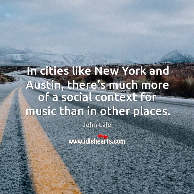 In cities like new york and austin, there's much more of a social context for music than in other places. Image