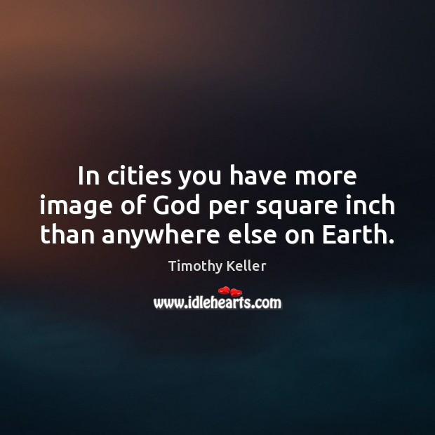 In cities you have more image of God per square inch than anywhere else on Earth. Timothy Keller Picture Quote
