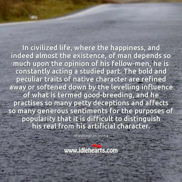 In civilized life, where the happiness, and indeed almost the existence, of Washington Irving Picture Quote