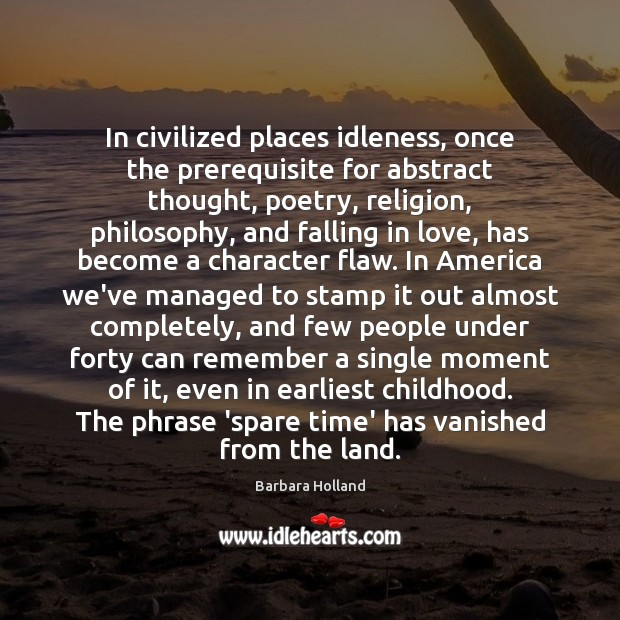 In civilized places idleness, once the prerequisite for abstract thought, poetry, religion, Image
