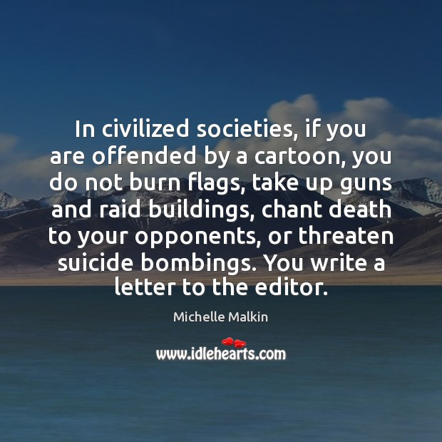 In civilized societies, if you are offended by a cartoon, you do Image