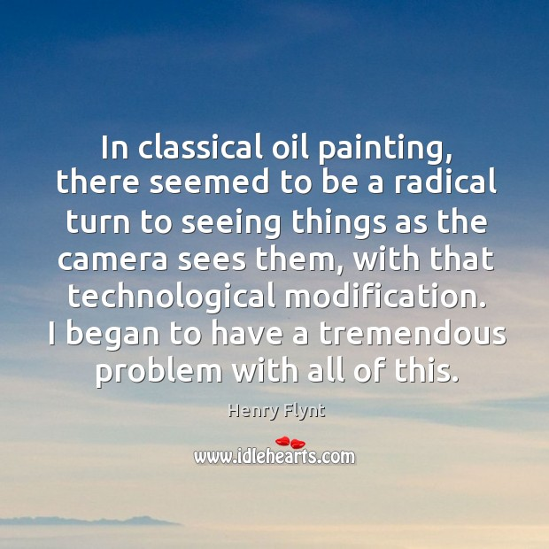In classical oil painting, there seemed to be a radical turn to seeing things as the camera sees them Henry Flynt Picture Quote