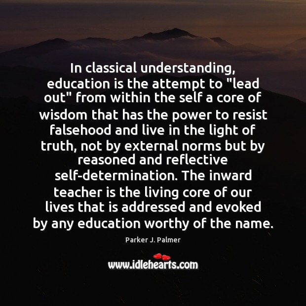 "In classical understanding, education is the attempt to ""lead out"" from within Teacher Quotes Image"