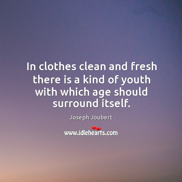 Image, In clothes clean and fresh there is a kind of youth with which age should surround itself.