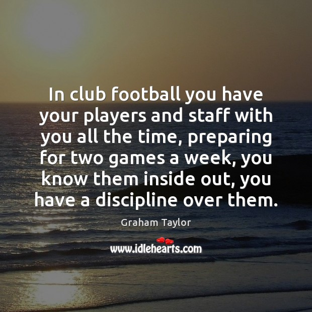 In club football you have your players and staff with you all Football Quotes Image