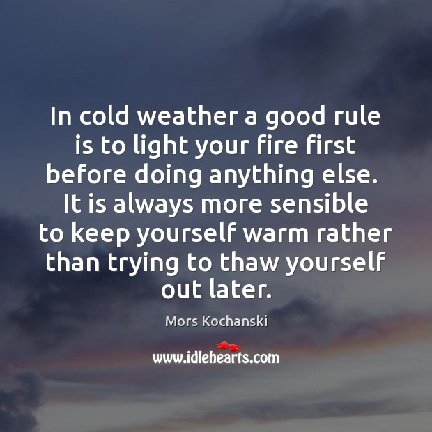 In cold weather a good rule is to light your fire first Image