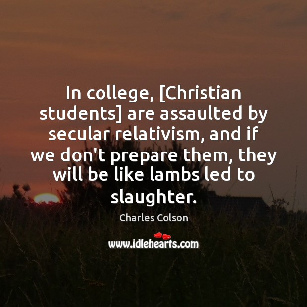 In college, [Christian students] are assaulted by secular relativism, and if we Charles Colson Picture Quote