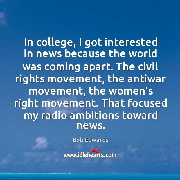 In college, I got interested in news because the world was coming apart. Bob Edwards Picture Quote