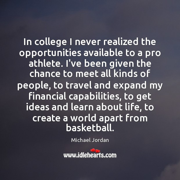 In college I never realized the opportunities available to a pro athlete. Michael Jordan Picture Quote