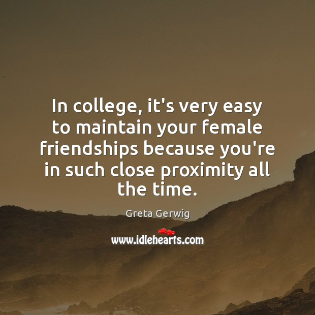 In college, it's very easy to maintain your female friendships because you're Image