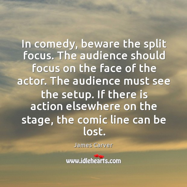 In comedy, beware the split focus. The audience should focus on the Image