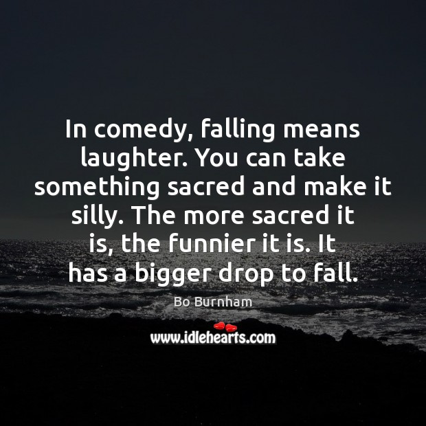 In comedy, falling means laughter. You can take something sacred and make Bo Burnham Picture Quote